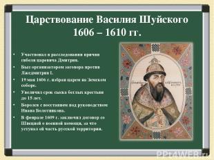 Царствование Василия Шуйского 1606 – 1610 гг. Участвовал в расследовании причин