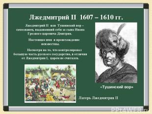 Лжедмитрий II 1607 – 1610 гг. Лжедмитрий II или Тушинский вор – самозванец, выда