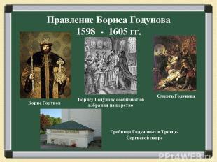 Правление Бориса Годунова 1598 - 1605 гг. Борис Годунов Борису Годунову сообщают