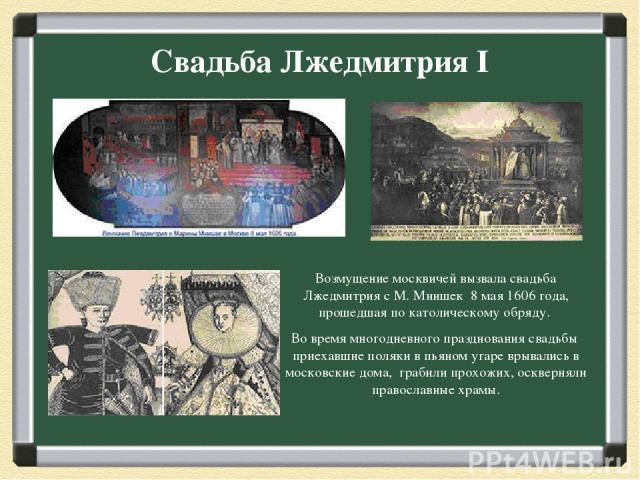 Свадьба Лжедмитрия I Возмущение москвичей вызвала свадьба Лжедмитрия с М. Мнишек 8 мая 1606 года, прошедшая по католическому обряду. Во время многодневного празднования свадьбы приехавшие поляки в пьяном угаре врывались в московские дома, грабили п…