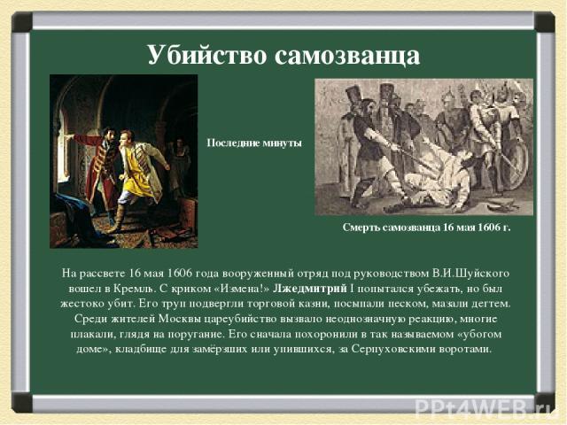 Убийство самозванца На рассвете 16 мая 1606 года вооруженный отряд под руководством В.И.Шуйского вошел в Кремль. С криком «Измена!» Лжедмитрий I попытался убежать, но был жестоко убит. Его труп подвергли торговой казни, посыпали песком, мазали дегте…