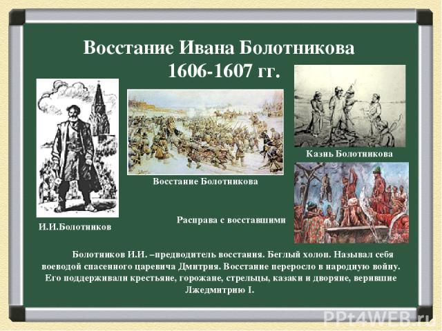 Восстание Ивана Болотникова 1606-1607 гг. Болотников И.И. –предводитель восстания. Беглый холоп. Называл себя воеводой спасенного царевича Дмитрия. Восстание переросло в народную войну. Его поддерживали крестьяне, горожане, стрельцы, казаки и дворян…