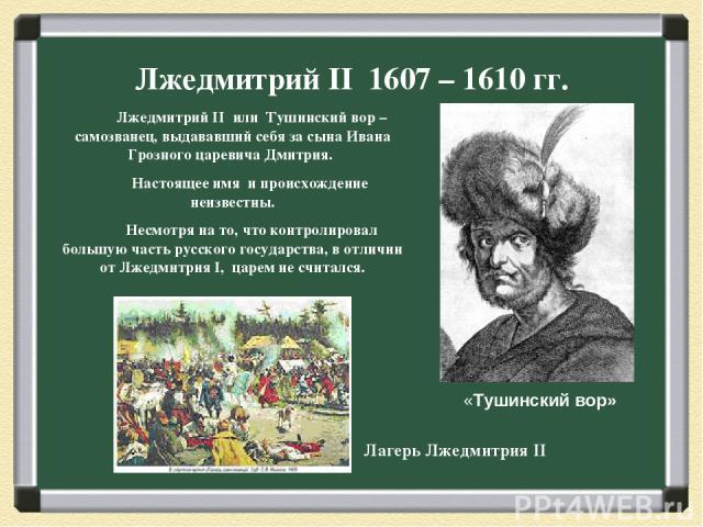 Лжедмитрий II 1607 – 1610 гг. Лжедмитрий II или Тушинский вор – самозванец, выдававший себя за сына Ивана Грозного царевича Дмитрия. Настоящее имя и происхождение неизвестны. Несмотря на то, что контролировал большую часть русского государства, в от…