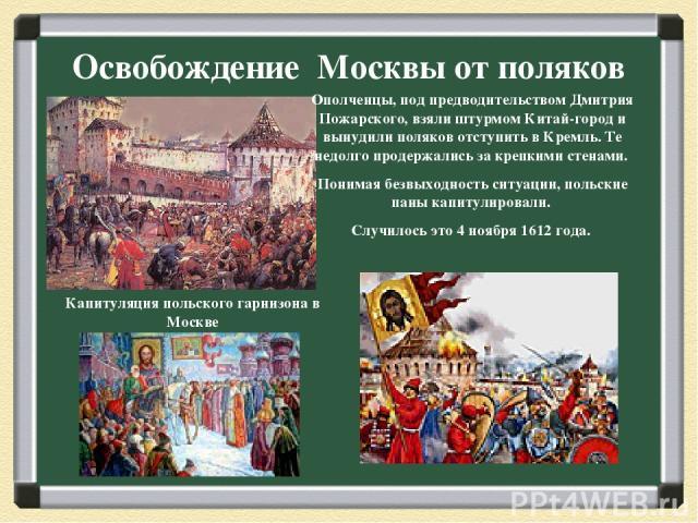 Освобождение Москвы от поляков Капитуляция польского гарнизона в Москве Ополченцы, под предводительством Дмитрия Пожарского, взяли штурмом Китай-город и вынудили поляков отступить в Кремль. Те недолго продержались за крепкими стенами. Понимая безвых…