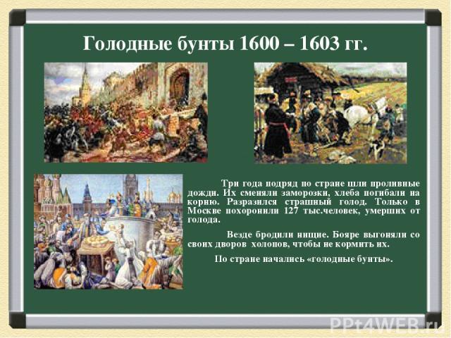 Голодные бунты 1600 – 1603 гг. Три года подряд по стране шли проливные дожди. Их сменяли заморозки, хлеба погибали на корню. Разразился страшный голод. Только в Москве похоронили 127 тыс.человек, умерших от голода. Везде бродили нищие. Бояре выгонял…