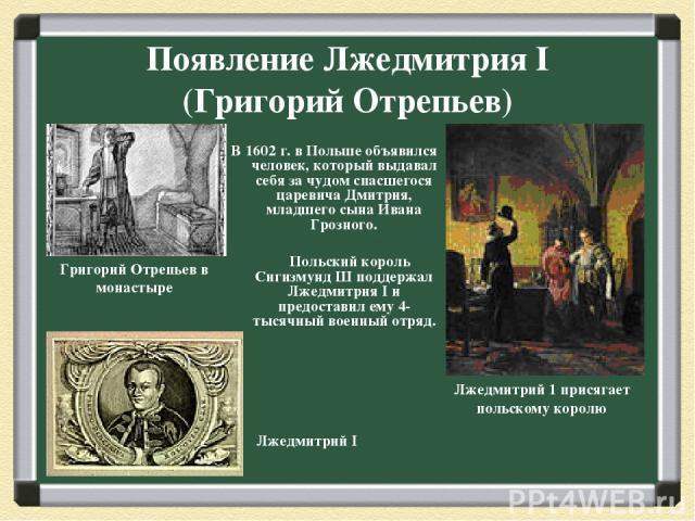 Появление Лжедмитрия I (Григорий Отрепьев) В 1602 г. в Польше объявился человек, который выдавал себя за чудом спасшегося царевича Дмитрия, младшего сына Ивана Грозного. Польский король Сигизмунд Ш поддержал Лжедмитрия I и предоставил ему 4-тысячный…