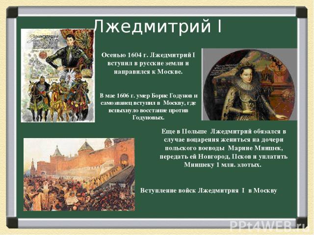 Лжедмитрий I Осенью 1604 г. Лжедмитрий I вступил в русские земли и направился к Москве. В мае 1606 г. умер Борис Годунов и самозванец вступил в Москву, где вспыхнуло восстание против Годуновых. Еще в Польше Лжедмитрий обязался в случае воцарения жен…