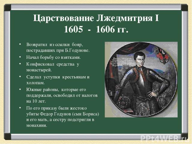 Царствование Лжедмитрия I 1605 - 1606 гг. Возвратил из ссылки бояр, пострадавших при Б.Годунове. Начал борьбу со взятками. Конфисковал средства у монастырей. Сделал уступки крестьянам и холопам. Южные районы, которые его поддержали, освободил от нал…