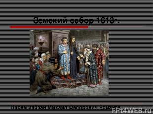 Земский собор 1613г. Царем избран Михаил Федорович Романов.