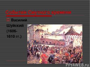 События Смутного времени Василий Шуйский (1606- 1610 гг.)