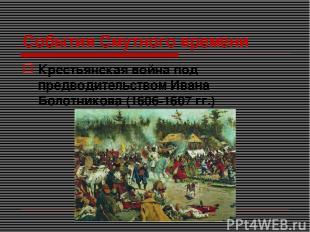 События Смутного времени Крестьянская война под предводительством Ивана Болотник