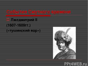 События Смутного времени Лжедмитрий II (1607-1609гг.) («тушинский вор»)