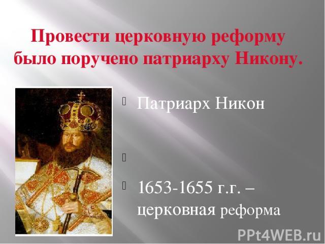 Провести церковную реформу было поручено патриарху Никону. Патриарх Никон 1653-1655 г.г. – церковная реформа