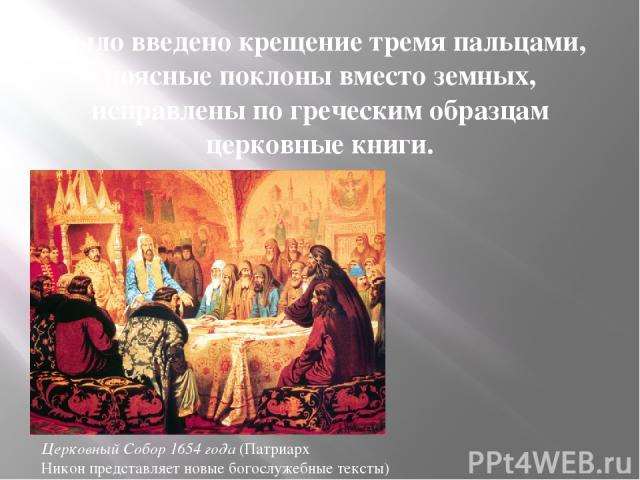 Было введено крещение тремя пальцами, поясные поклоны вместо земных, исправлены по греческим образцам церковные книги. Церковный Собор 1654 года (Патриарх Никон представляет новые богослужебные тексты)