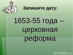 Запишите дату: 1653-55 года – церковная реформа