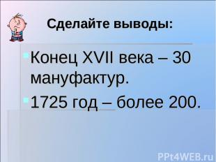 Сделайте выводы: Конец XVII века – 30 мануфактур. 1725 год – более 200.