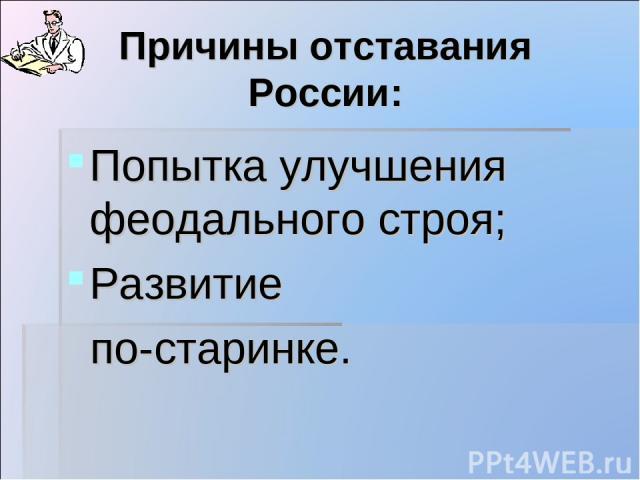 Причины отставания России: Попытка улучшения феодального строя; Развитие по-старинке.