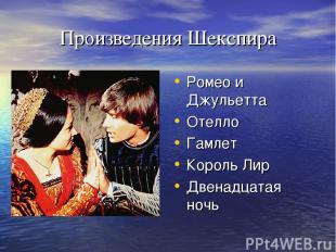 Произведения Шекспира Ромео и Джульетта Отелло Гамлет Король Лир Двенадцатая ноч