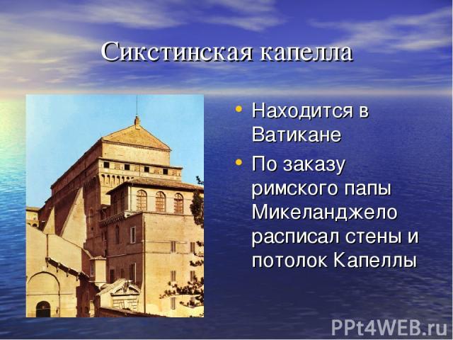 Сикстинская капелла Находится в Ватикане По заказу римского папы Микеланджело расписал стены и потолок Капеллы