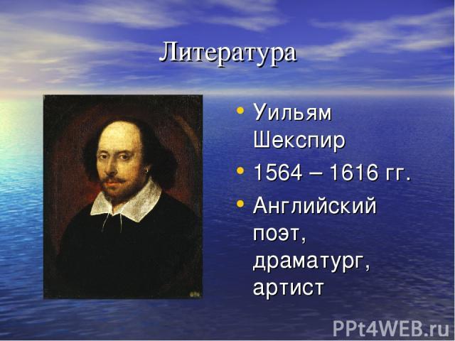 Литература Уильям Шекспир 1564 – 1616 гг. Английский поэт, драматург, артист