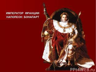 ИМПЕРАТОР ФРАНЦИИ НАПОЛЕОН БОНАПАРТ