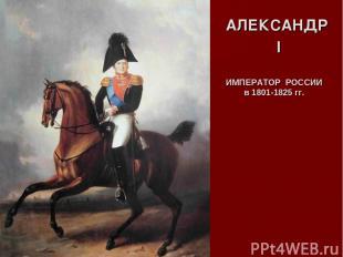 АЛЕКСАНДР I ИМПЕРАТОР РОССИИ в 1801-1825 гг.