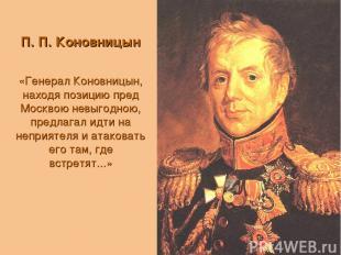 П. П. Коновницын «Генерал Коновницын, находя позицию пред Москвою невыгодною, пр