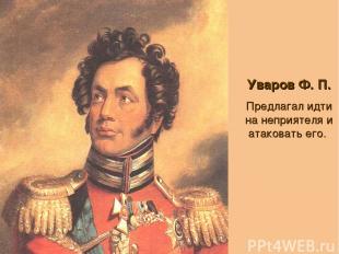 Уваров Ф. П. Предлагал идти на неприятеля и атаковать его.