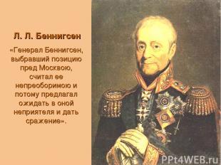 Л. Л. Беннигсен «Генерал Беннигсен, выбравший позицию пред Москвою, считал ее не