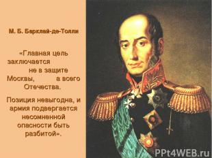 М. Б. Барклай-де-Толли «Главная цель заключается не в защите Москвы, а всего Оте