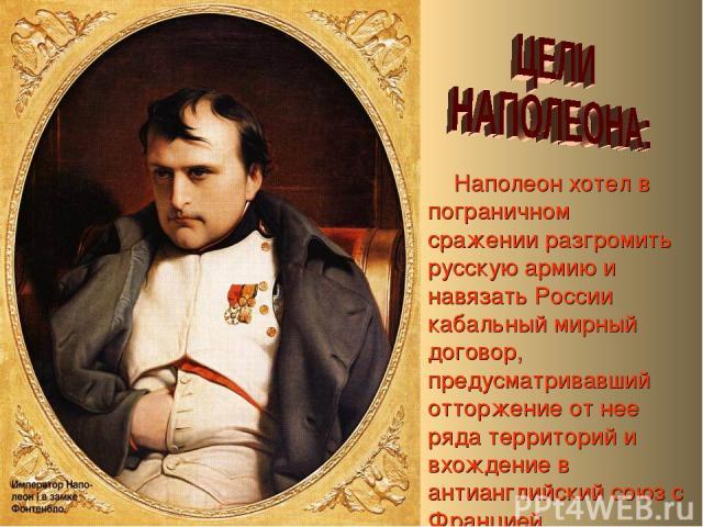 Наполеон хотел в пограничном сражении разгромить русскую армию и навязать России кабальный мирный договор, предусматривавший отторжение от нее ряда территорий и вхождение в антианглийский союз с Францией.