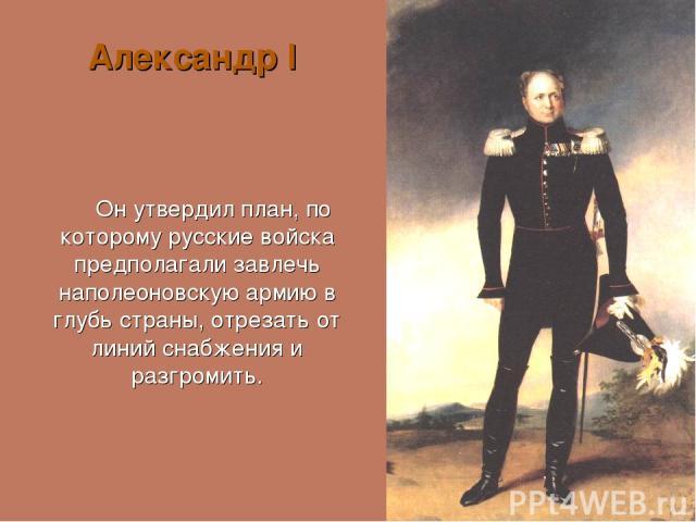 Александр I Он утвердил план, по которому русские войска предполагали завлечь наполеоновскую армию в глубь страны, отрезать от линий снабжения и разгромить.