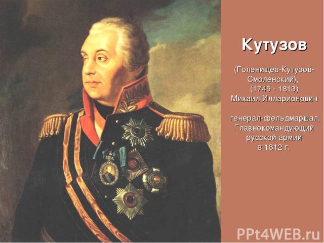 Кутузов (Голенищев-Кутузов-Смоленский), (1745 - 1813) Михаил Илларионович генерал-фельдмаршал, Главнокомандующий русской армии в 1812 г.