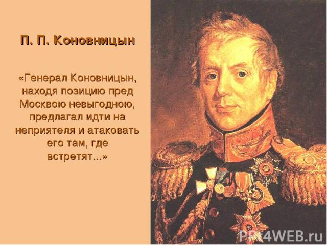 П. П. Коновницын «Генерал Коновницын, находя позицию пред Москвою невыгодною, предлагал идти на неприятеля и атаковать его там, где встретят...»