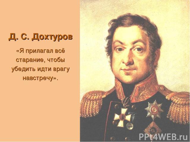 Д. С. Дохтуров «Я прилагал всё старание, чтобы убедить идти врагу навстречу».