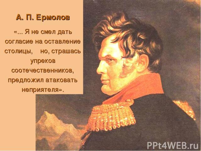 А. П. Ермолов «... Я не смел дать согласие на оставление столицы, но, страшась упреков соотечественников, предложил атаковать неприятеля».