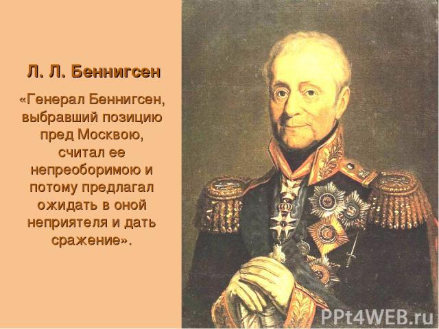 Л. Л. Беннигсен «Генерал Беннигсен, выбравший позицию пред Москвою, считал ее непреоборимою и потому предлагал ожидать в оной неприятеля и дать сражение».
