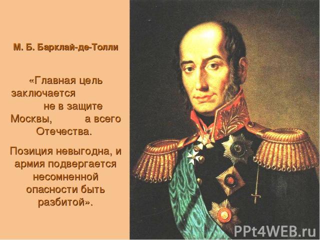 М. Б. Барклай-де-Толли «Главная цель заключается не в защите Москвы, а всего Отечества. Позиция невыгодна, и армия подвергается несомненной опасности быть разбитой».