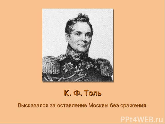 К. Ф. Толь Высказался за оставление Москвы без сражения.