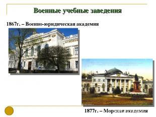 Военные учебные заведения 1867г. – Военно-юридическая академия 1877г. – Морская