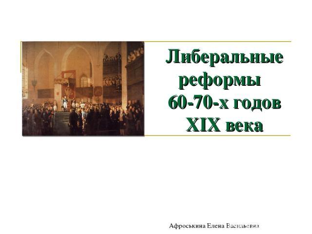Либеральные реформы 60-70-х годов XIX века Афроськина Елена Васильевна