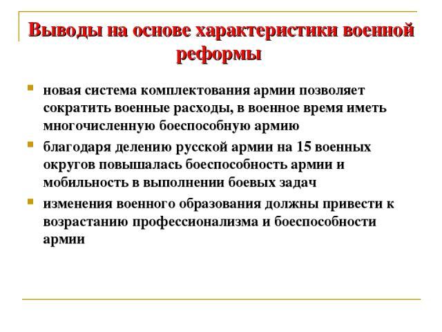 Выводы на основе характеристики военной реформы новая система комплектования армии позволяет сократить военные расходы, в военное время иметь многочисленную боеспособную армию благодаря делению русской армии на 15 военных округов повышалась боеспосо…