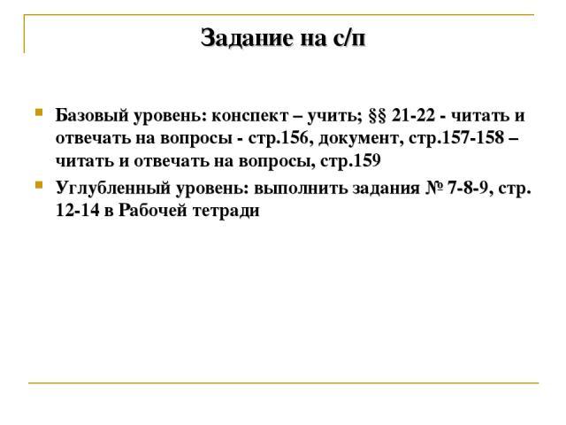 Задание на с/п Базовый уровень: конспект – учить; §§ 21-22 - читать и отвечать на вопросы - стр.156, документ, стр.157-158 – читать и отвечать на вопросы, стр.159 Углубленный уровень: выполнить задания № 7-8-9, стр. 12-14 в Рабочей тетради