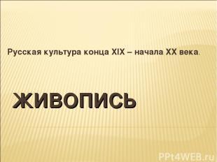 ЖИВОПИСЬ Русская культура конца XIX – начала XX века.