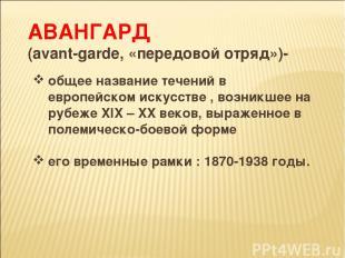 АВАНГАРД (аvant-garde, «передовой отряд»)- общее название течений в европейском
