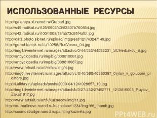 ИСПОЛЬЗОВАННЫЕ РЕСУРСЫ http://galereya-xl.narod.ru/GrabarI.jpg http://s49.radika