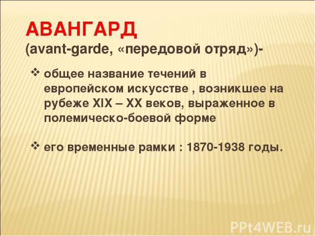 АВАНГАРД (аvant-garde, «передовой отряд»)- общее название течений в европейском искусстве , возникшее на рубеже XIX – XX веков, выраженное в полемическо-боевой форме его временные рамки : 1870-1938 годы.