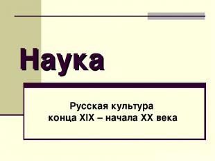 Наука Русская культура конца XIX – начала XX века
