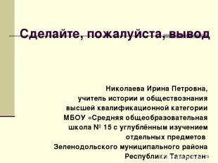 Сделайте, пожалуйста, вывод Николаева Ирина Петровна, учитель истории и общество