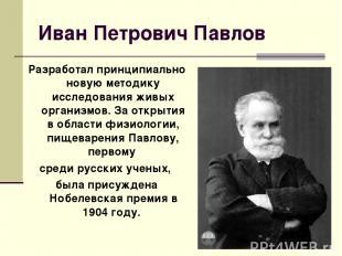 Иван Петрович Павлов Разработал принципиально новую методику исследования живых